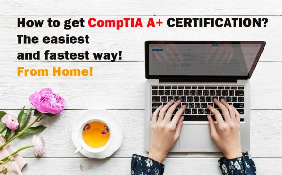 How to get CompTIA A+ CERTIFICATION?  The easiest  and fastest way!